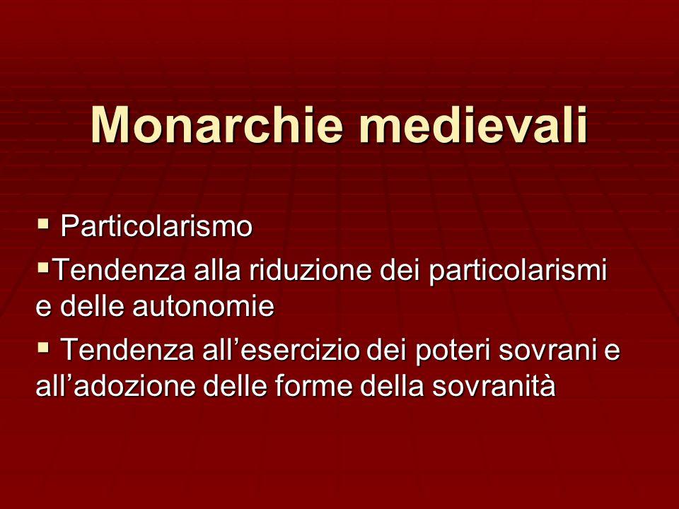 Monarchie medievali Particolarismo Particolarismo Tendenza alla riduzione dei particolarismi e delle autonomie Tendenza alla riduzione dei particolari