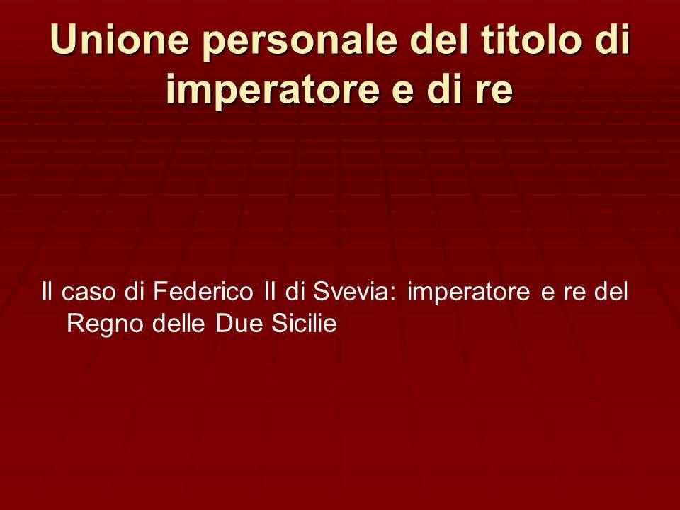 Unione personale del titolo di imperatore e di re Il caso di Federico II di Svevia: imperatore e re del Regno delle Due Sicilie