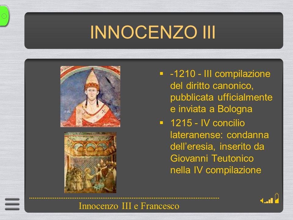 INNOCENZO III -1210 - III compilazione del diritto canonico, pubblicata ufficialmente e inviata a Bologna 1215 - IV concilio lateranense: condanna delleresia, inserito da Giovanni Teutonico nella IV compilazione Innocenzo III e Francesco