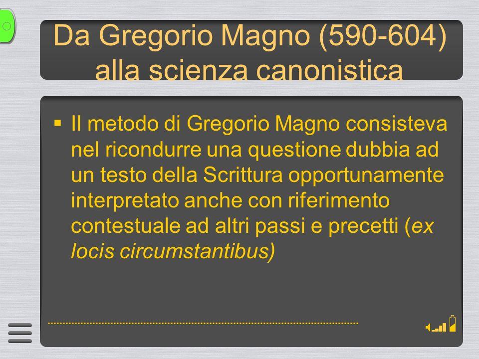 Da Gregorio Magno (590-604) alla scienza canonistica Il metodo di Gregorio Magno consisteva nel ricondurre una questione dubbia ad un testo della Scrittura opportunamente interpretato anche con riferimento contestuale ad altri passi e precetti (ex locis circumstantibus)