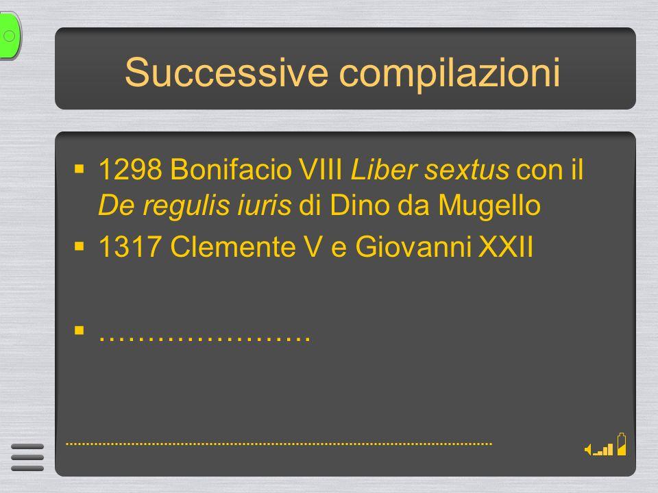 Successive compilazioni 1298 Bonifacio VIII Liber sextus con il De regulis iuris di Dino da Mugello 1317 Clemente V e Giovanni XXII ………………….