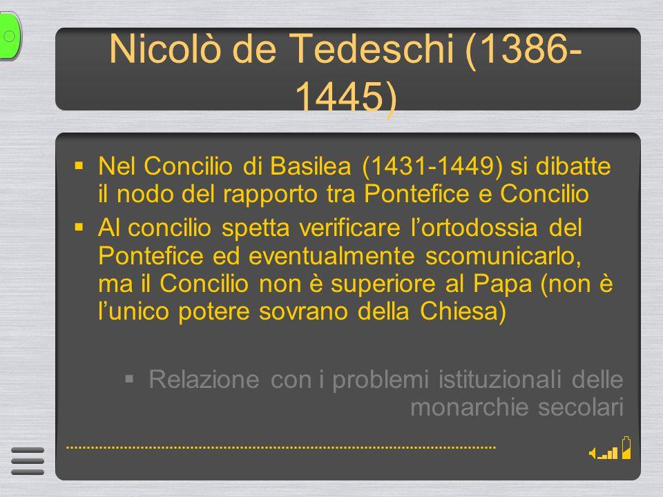 Nicolò de Tedeschi (1386- 1445) Nel Concilio di Basilea (1431-1449) si dibatte il nodo del rapporto tra Pontefice e Concilio Al concilio spetta verificare lortodossia del Pontefice ed eventualmente scomunicarlo, ma il Concilio non è superiore al Papa (non è lunico potere sovrano della Chiesa) Relazione con i problemi istituzionali delle monarchie secolari