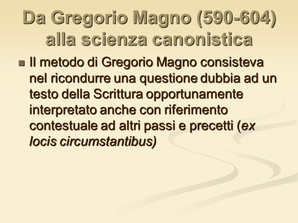 Da Gregorio Magno (590-604) alla scienza canonistica Il metodo di Gregorio Magno consisteva nel ricondurre una questione dubbia ad un testo della Scri