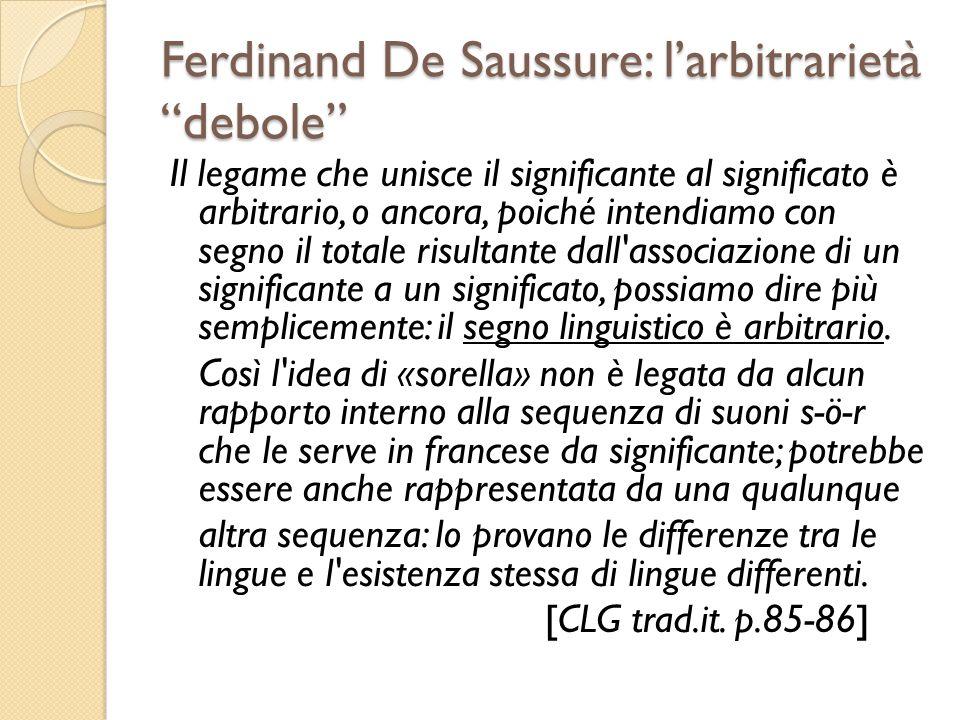 Ferdinand De Saussure: larbitrarietà debole Il legame che unisce il significante al significato è arbitrario, o ancora, poiché intendiamo con segno il