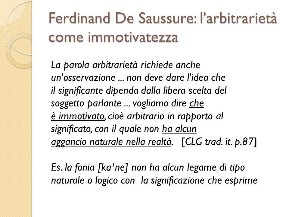 Ferdinand De Saussure: larbitrarietà come immotivatezza La parola arbitrarietà richiede anche un'osservazione... non deve dare l'idea che il significa