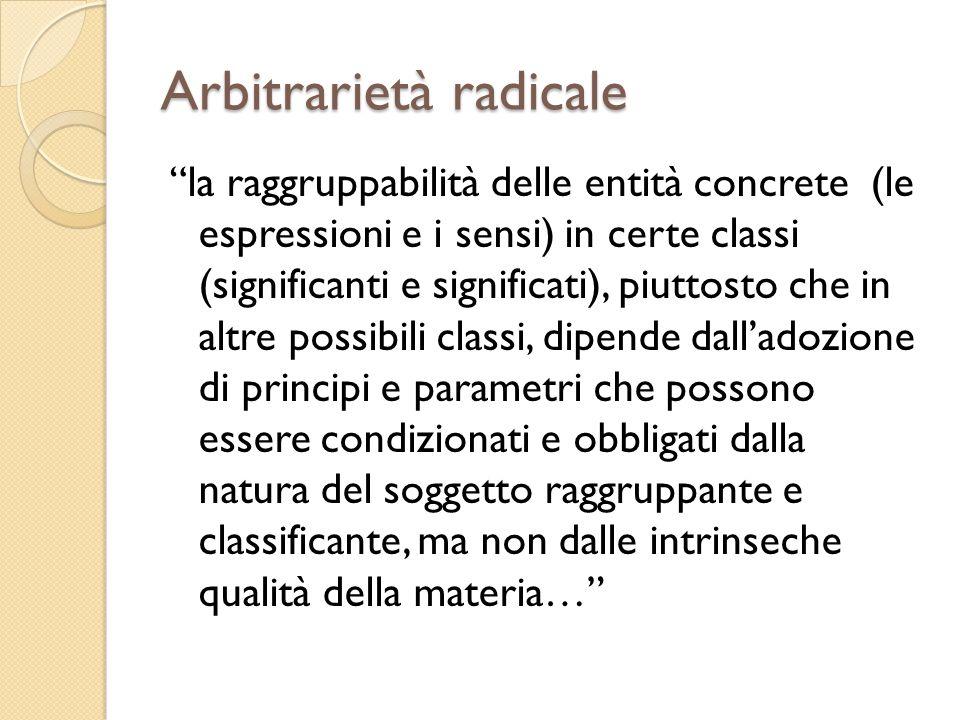 Arbitrarietà radicale la raggruppabilità delle entità concrete (le espressioni e i sensi) in certe classi (significanti e significati), piuttosto che