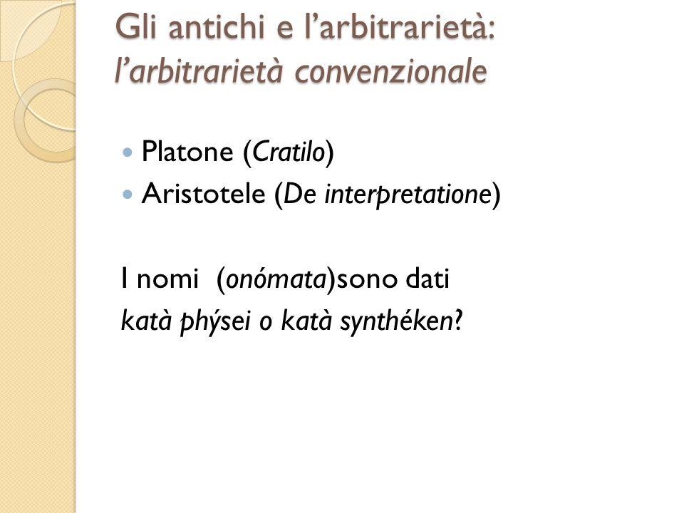 Gli antichi e larbitrarietà: larbitrarietà convenzionale Platone (Cratilo) Aristotele (De interpretatione) I nomi (onómata)sono dati katà phýsei o kat