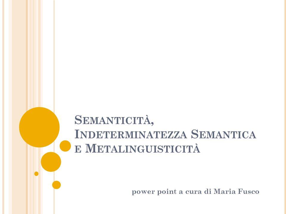 S EMANTICITÀ, I NDETERMINATEZZA S EMANTICA E M ETALINGUISTICITÀ power point a cura di Maria Fusco