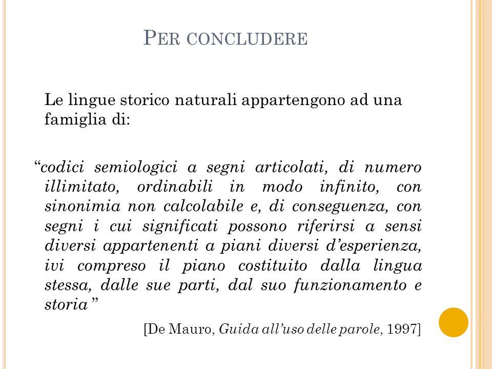 P ER CONCLUDERE Le lingue storico naturali appartengono ad una famiglia di: codici semiologici a segni articolati, di numero illimitato, ordinabili in