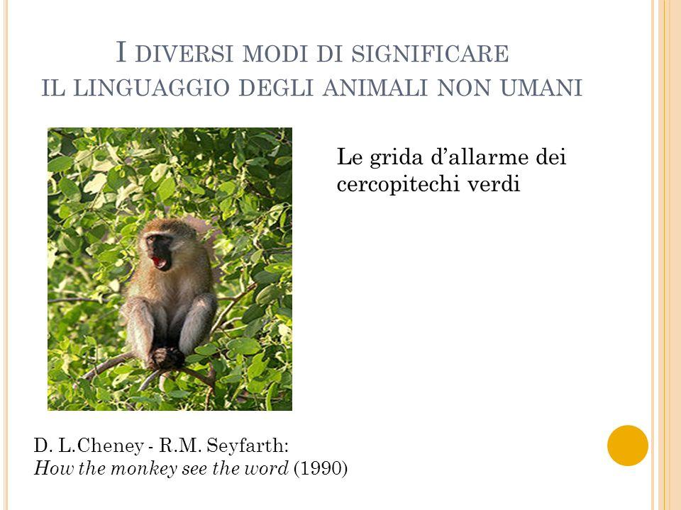 I DIVERSI MODI DI SIGNIFICARE IL LINGUAGGIO DEGLI ANIMALI NON UMANI Le grida dallarme dei cercopitechi verdi D. L.Cheney - R.M. Seyfarth: How the monk