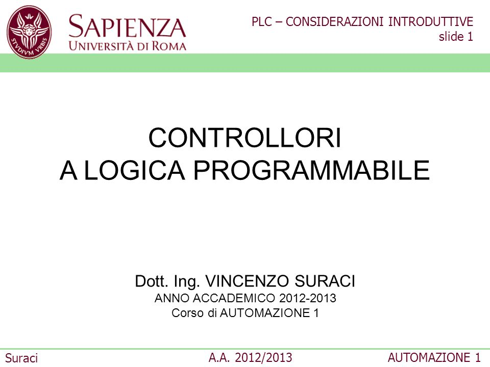 PLC – CONSIDERAZIONI INTRODUTTIVE slide 1 Suraci A.A. 2012/2013AUTOMAZIONE 1 CONTROLLORI A LOGICA PROGRAMMABILE Dott. Ing. VINCENZO SURACI ANNO ACCADE