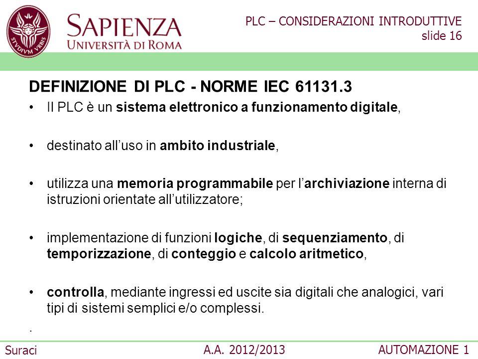 PLC – CONSIDERAZIONI INTRODUTTIVE slide 16 Suraci A.A. 2012/2013AUTOMAZIONE 1 DEFINIZIONE DI PLC - NORME IEC 61131.3 Il PLC è un sistema elettronico a