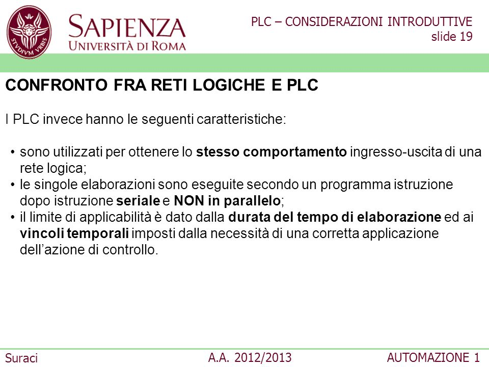 PLC – CONSIDERAZIONI INTRODUTTIVE slide 19 Suraci A.A. 2012/2013AUTOMAZIONE 1 CONFRONTO FRA RETI LOGICHE E PLC I PLC invece hanno le seguenti caratter
