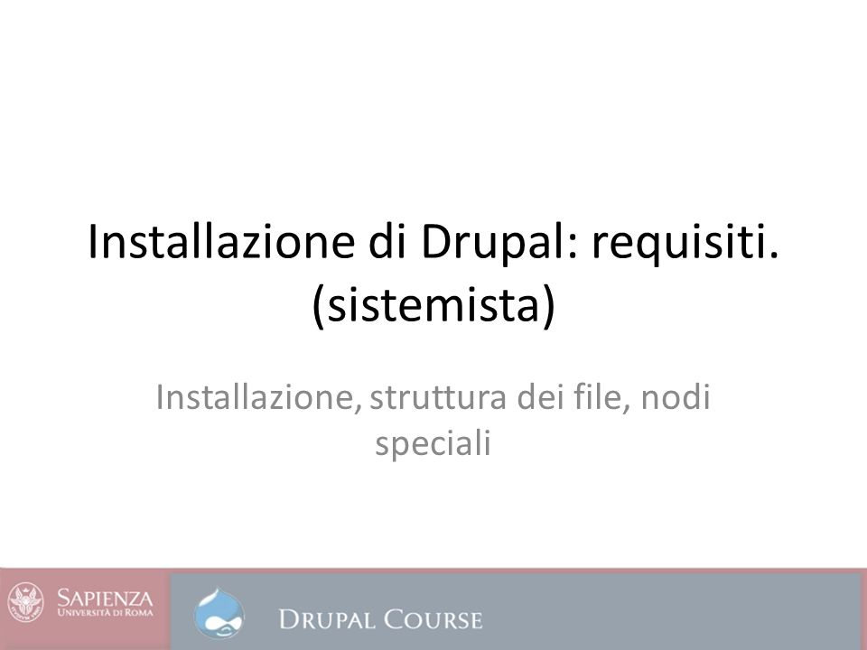 Requisiti minimi di Drupal Disk space: 15 Megabytes Web server: Apache 1.3, Apache 2.x, or Microsoft IIS Database server – Drupal 5: MySQL 3.23.17 or higher – Drupal 6: MySQL 4.1 or higher, PostgreSQL 7.1 – Drupal 7: MySQL 5.0.15 or higher with PDO, SQLite 3.3.7 or higher Note: Microsoft SQL Server and Oracle are supported by an additional module PHP – Drupal 5: 4.4.0 or higher (5.2 recommended) – Drupal 6: 4.4.0 or higher (5.2 recommended) – Drupal 7: 5.2.5 or higher (5.3 recommended)