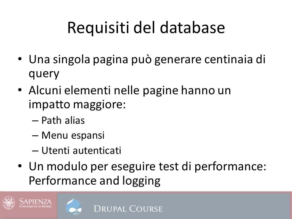 Requisiti del database Una singola pagina può generare centinaia di query Alcuni elementi nelle pagine hanno un impatto maggiore: – Path alias – Menu espansi – Utenti autenticati Un modulo per eseguire test di performance: Performance and logging