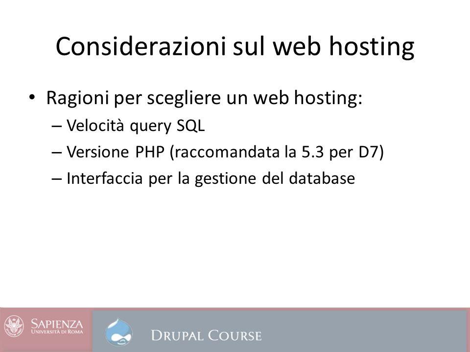Considerazioni sul web hosting Ragioni per scegliere un web hosting: – Velocità query SQL – Versione PHP (raccomandata la 5.3 per D7) – Interfaccia per la gestione del database