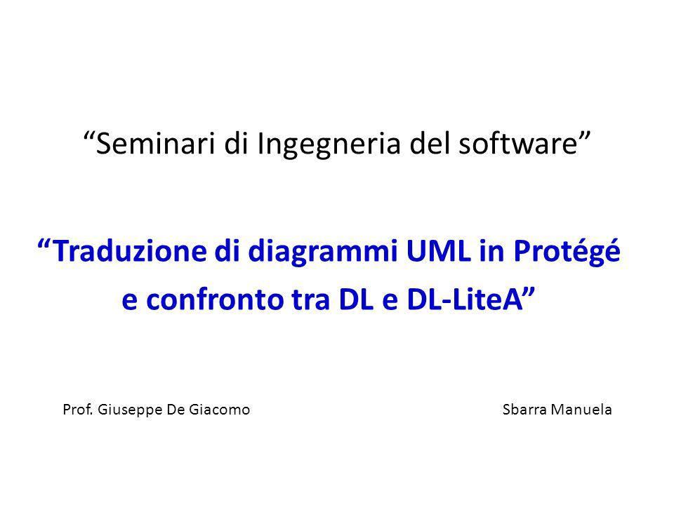 Seminari di Ingegneria del software Traduzione di diagrammi UML in Protégé e confronto tra DL e DL-LiteA Sbarra Manuela Prof. Giuseppe De Giacomo
