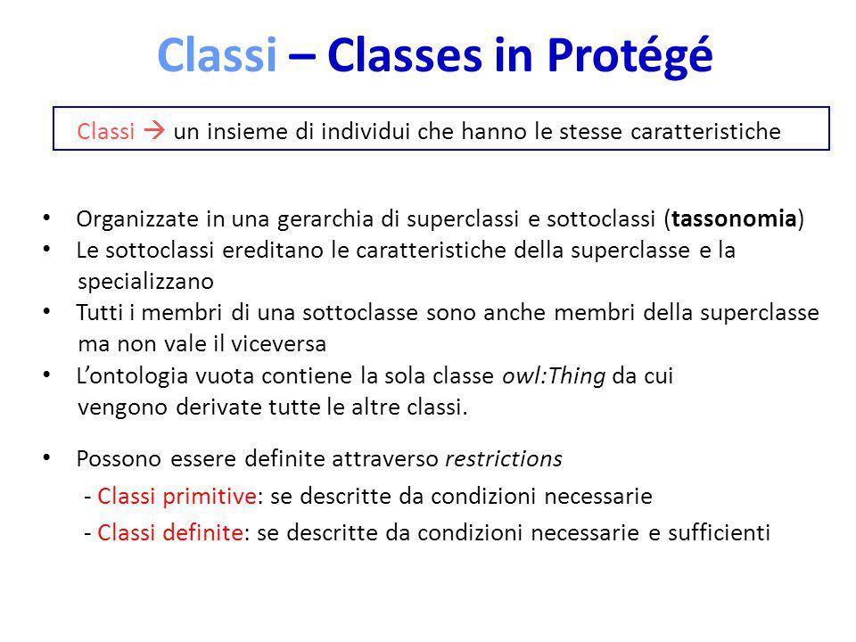 Classi – Classes in Protégé Classi un insieme di individui che hanno le stesse caratteristiche Organizzate in una gerarchia di superclassi e sottoclas