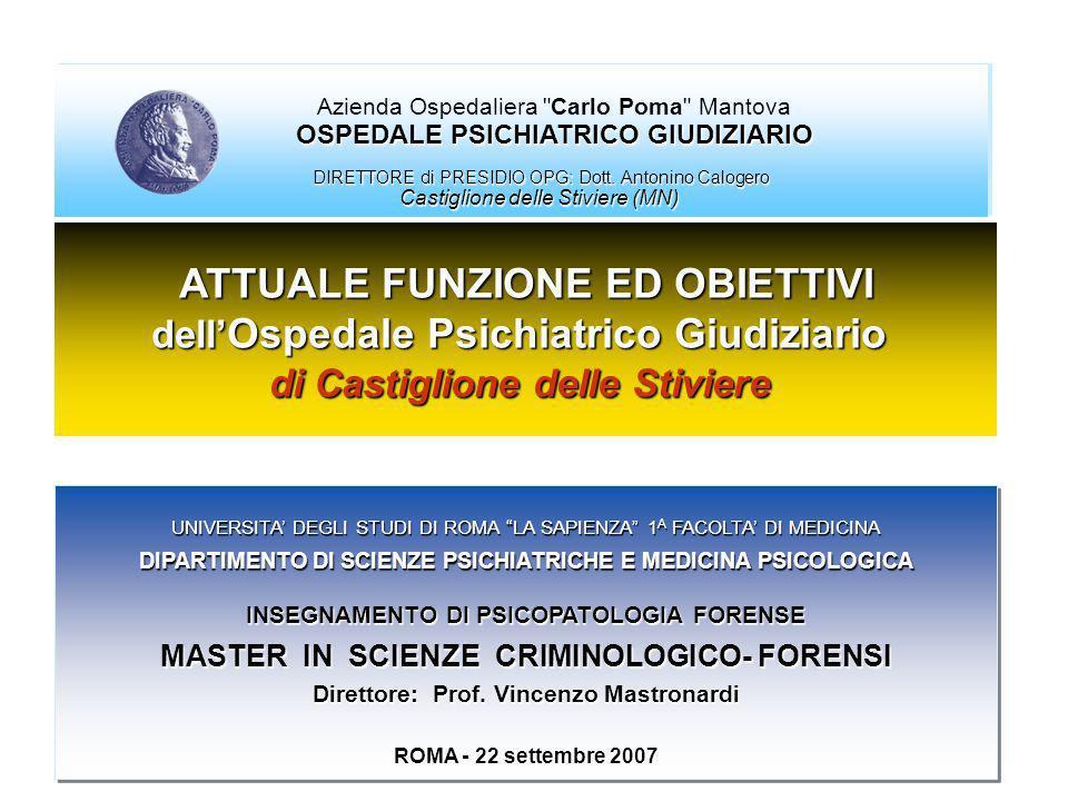 ATTUALE FUNZIONE ED OBIETTIVI dell Ospedale Psichiatrico Giudiziario di Castiglione delle Stiviere UNIVERSITA DEGLI STUDI DI ROMA LA SAPIENZA 1 A FACOLTA DI MEDICINA DIPARTIMENTO DI SCIENZE PSICHIATRICHE E MEDICINA PSICOLOGICA INSEGNAMENTO DI PSICOPATOLOGIA FORENSE MASTER IN SCIENZE CRIMINOLOGICO- FORENSI Direttore: Prof.