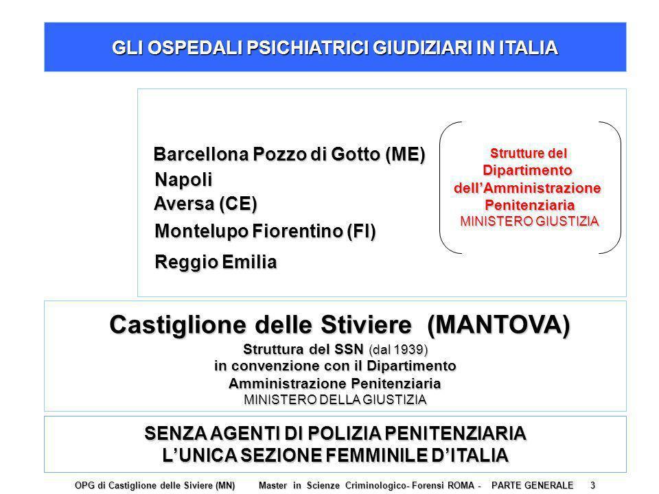 Castiglione delle Stiviere (MANTOVA) Castiglione delle Stiviere (MANTOVA) Struttura del SSN (dal 1939) in convenzione con il Dipartimento Amministrazione Penitenziaria MINISTERO DELLA GIUSTIZIA GLI OSPEDALI PSICHIATRICI GIUDIZIARI IN ITALIA Barcellona Pozzo di Gotto (ME) Barcellona Pozzo di Gotto (ME) Napoli Napoli Aversa (CE) Aversa (CE) Montelupo Fiorentino (FI) Montelupo Fiorentino (FI) Reggio Emilia Reggio Emilia Strutture del DipartimentodellAmministrazionePenitenziaria MINISTERO GIUSTIZIA SENZA AGENTI DI POLIZIA PENITENZIARIA LUNICA SEZIONE FEMMINILE DITALIA OPG di Castiglione delle Siviere (MN) Master in Scienze Criminologico- Forensi ROMA - PARTE GENERALE 3