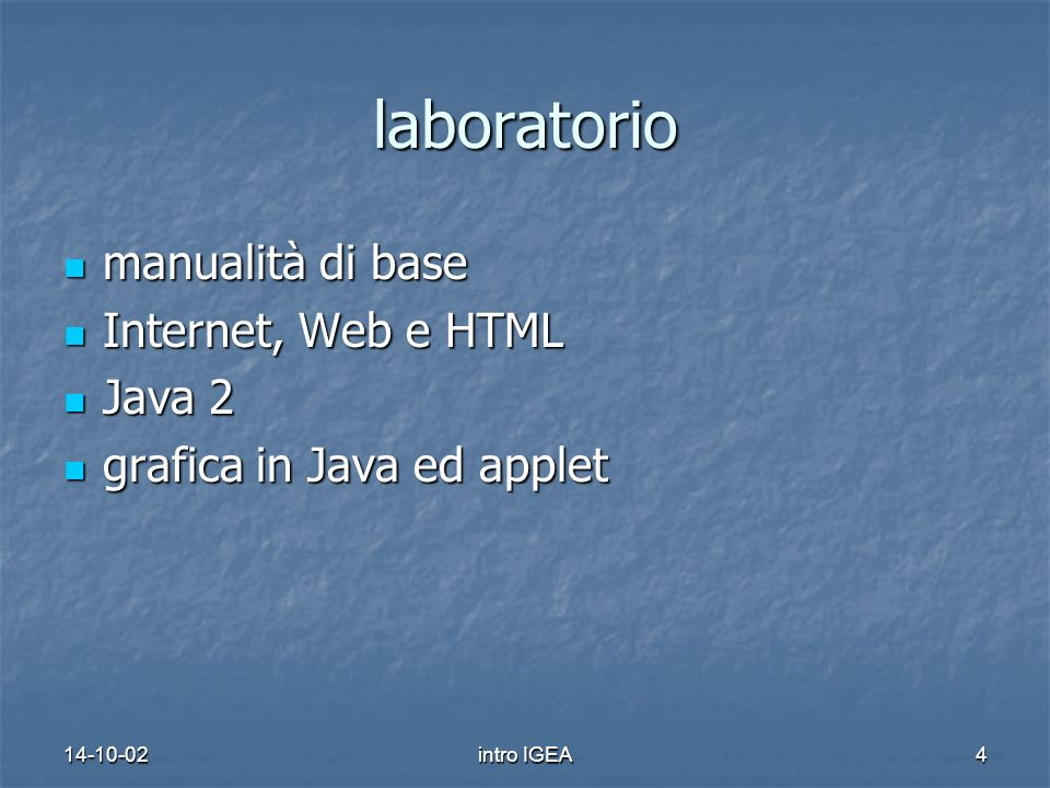 14-10-02intro IGEA4 laboratorio manualità di base manualità di base Internet, Web e HTML Internet, Web e HTML Java 2 Java 2 grafica in Java ed applet grafica in Java ed applet