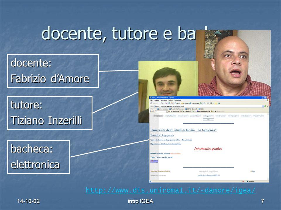 14-10-02intro IGEA7 docente, tutore e bacheca tutore: Tiziano Inzerilli bacheca:elettronica http://www.dis.uniroma1.it/~damore/igea/docente: Fabrizio dAmore