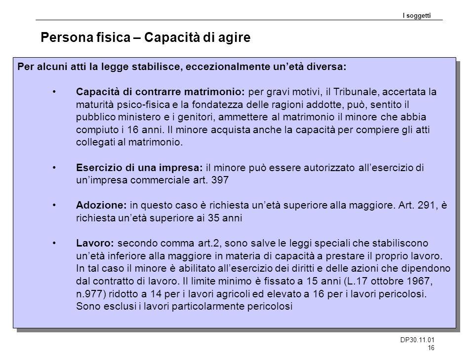 DP30.11.01 16 Persona fisica – Capacità di agire I soggetti Per alcuni atti la legge stabilisce, eccezionalmente unetà diversa: Capacità di contrarre