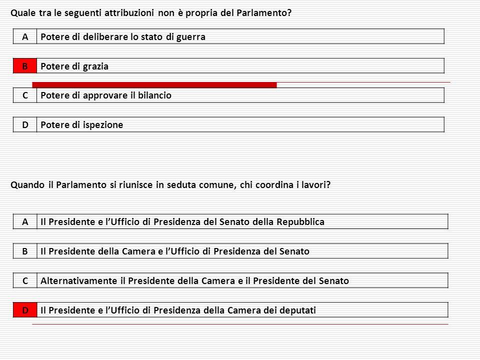 APotere di deliberare lo stato di guerra BPotere di grazia CPotere di approvare il bilancio DPotere di ispezione Quale tra le seguenti attribuzioni non è propria del Parlamento.