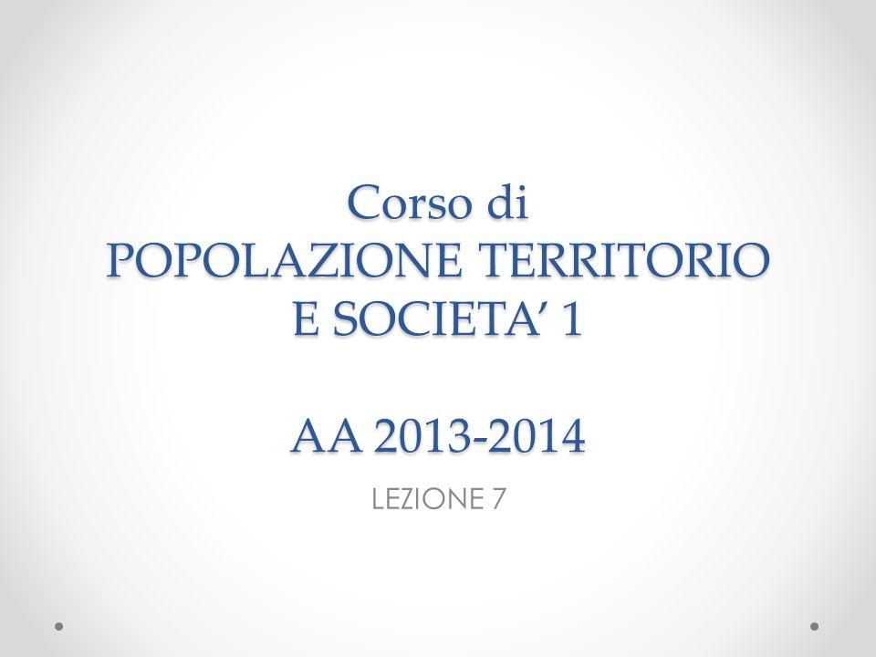 Corso di POPOLAZIONE TERRITORIO E SOCIETA 1 AA 2013-2014 LEZIONE 7