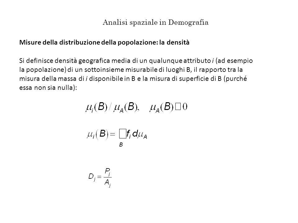 Analisi spaziale in Demografia Misure della distribuzione della popolazione: la densità Si definisce densità geografica media di un qualunque attributo i (ad esempio la popolazione) di un sottoinsieme misurabile di luoghi B, il rapporto tra la misura della massa di i disponibile in B e la misura di superficie di B (purché essa non sia nulla):