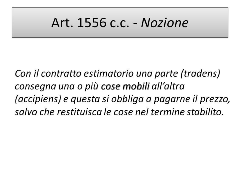 Art. 1556 c.c. - Nozione cose mobili Con il contratto estimatorio una parte (tradens) consegna una o più cose mobili allaltra (accipiens) e questa si