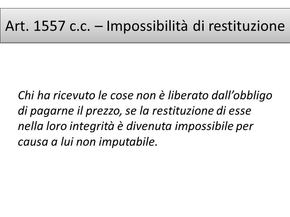 Art. 1557 c.c. – Impossibilità di restituzione Chi ha ricevuto le cose non è liberato dallobbligo di pagarne il prezzo, se la restituzione di esse nel