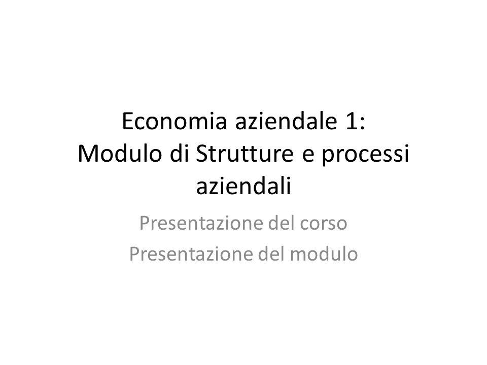 Economia aziendale 1: Modulo di Strutture e processi aziendali Presentazione del corso Presentazione del modulo