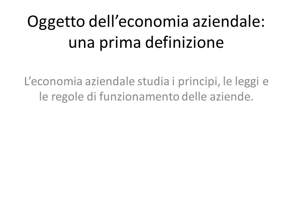 Oggetto delleconomia aziendale: una prima definizione Leconomia aziendale studia i principi, le leggi e le regole di funzionamento delle aziende.