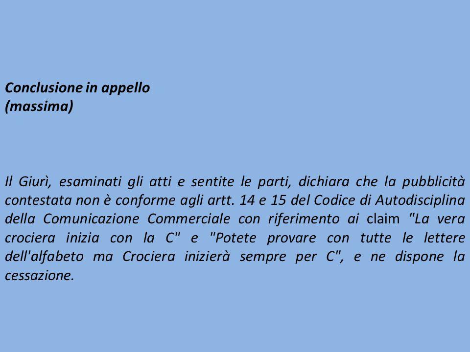 Conclusione in appello (massima) Il Giurì, esaminati gli atti e sentite le parti, dichiara che la pubblicità contestata non è conforme agli artt.