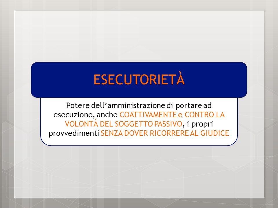 Potere dellamministrazione di portare ad esecuzione, anche COATTIVAMENTE e CONTRO LA VOLONTÀ DEL SOGGETTO PASSIVO, i propri provvedimenti SENZA DOVER