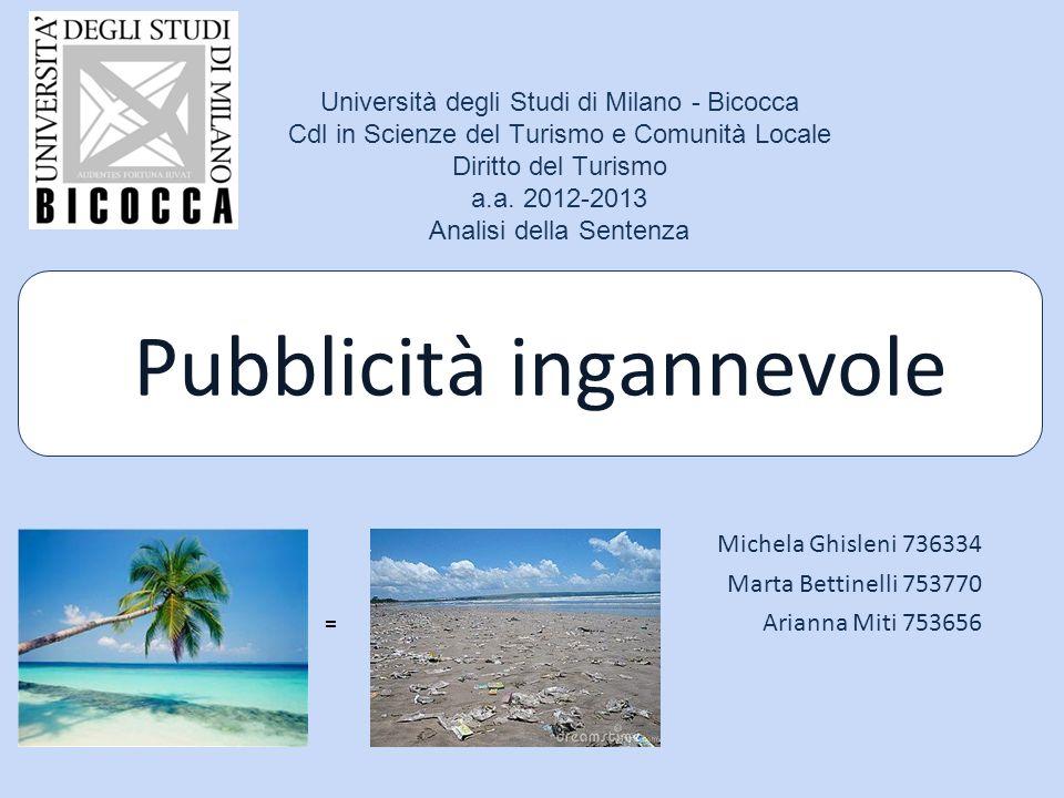 Pubblicità ingannevole Michela Ghisleni 736334 Marta Bettinelli 753770 Arianna Miti 753656 Università degli Studi di Milano - Bicocca Cdl in Scienze del Turismo e Comunità Locale Diritto del Turismo a.a.