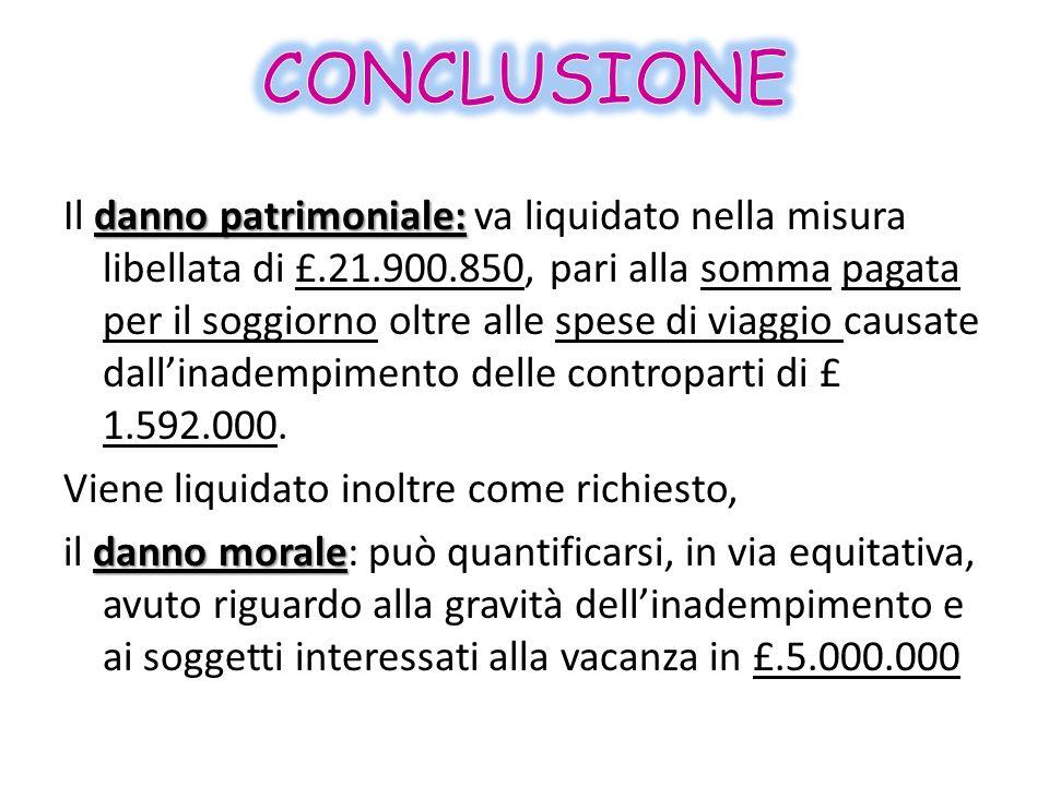danno patrimoniale: Il danno patrimoniale: va liquidato nella misura libellata di £.21.900.850, pari alla somma pagata per il soggiorno oltre alle spe