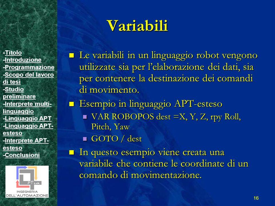 -TitoloTitolo -IntroduzioneIntroduzione -ProgrammazioneProgrammazione -Scopo del lavoro di tesiScopo del lavoro di tesi -Studio preliminareStudio preliminare -Interprete multi- linguaggioInterprete multi- linguaggio -Linguaggio APTLinguaggio APT -Linguaggio APT- estesoLinguaggio APT- esteso -Interprete APT- estesoInterprete APT- esteso -ConclusioniConclusioni 16 Variabili Le variabili in un linguaggio robot vengono utilizzate sia per lelaborazione dei dati, sia per contenere la destinazione dei comandi di movimento.