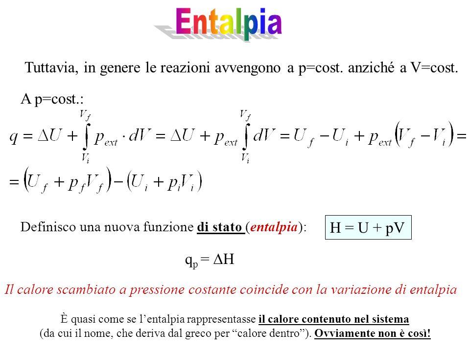 Tuttavia, in genere le reazioni avvengono a p=cost. anziché a V=cost. A p=cost.: Definisco una nuova funzione di stato (entalpia): H = U + pV q p = H
