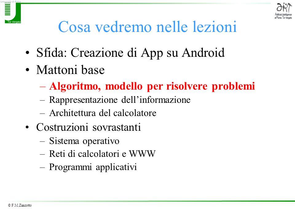 © F.M.Zanzotto Cosa vedremo nelle lezioni Sfida: Creazione di App su Android Mattoni base –Algoritmo, modello per risolvere problemi –Rappresentazione