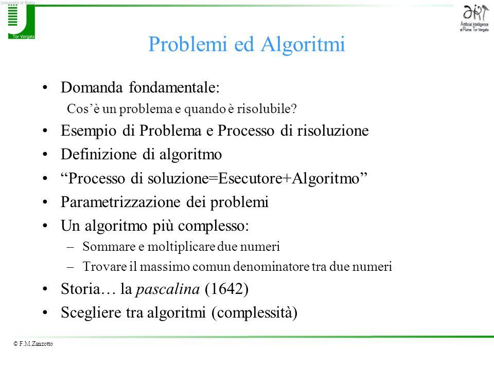 © F.M.Zanzotto Un primo algoritmo Razionalizziamo Dati i due numeri A e B 1)Si prepari un contenitore C con valore 0 2)Si sommi A a C e si ponga il risultato in C 3)Si sottragga 1 a B e si metta il risultato in B 4)Se B non è uguale a 0 allora si torni al passo 2) altrimenti C contiene la il prodotto tra loriginale A e B