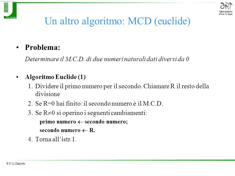 © F.M.Zanzotto Un altro algoritmo: MCD (euclide) Problema: Determinare il M.C.D. di due numeri naturali dati diversi da 0 Algoritmo Euclide (1) 1.Divi