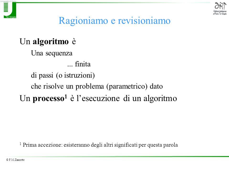 © F.M.Zanzotto Ragioniamo e revisioniamo Un algoritmo è Una sequenza... finita di passi (o istruzioni) che risolve un problema (parametrico) dato Un p