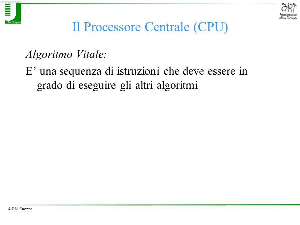 © F.M.Zanzotto Il Processore Centrale (CPU) Algoritmo Vitale: E una sequenza di istruzioni che deve essere in grado di eseguire gli altri algoritmi