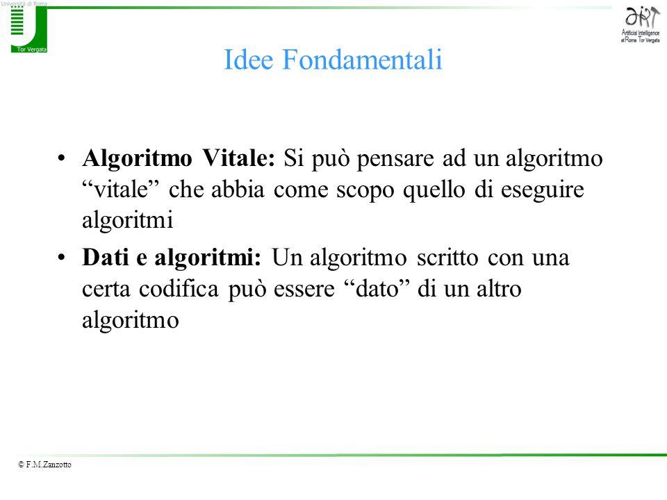 © F.M.Zanzotto Idee Fondamentali Algoritmo Vitale: Si può pensare ad un algoritmo vitale che abbia come scopo quello di eseguire algoritmi Dati e algoritmi: Un algoritmo scritto con una certa codifica può essere dato di un altro algoritmo