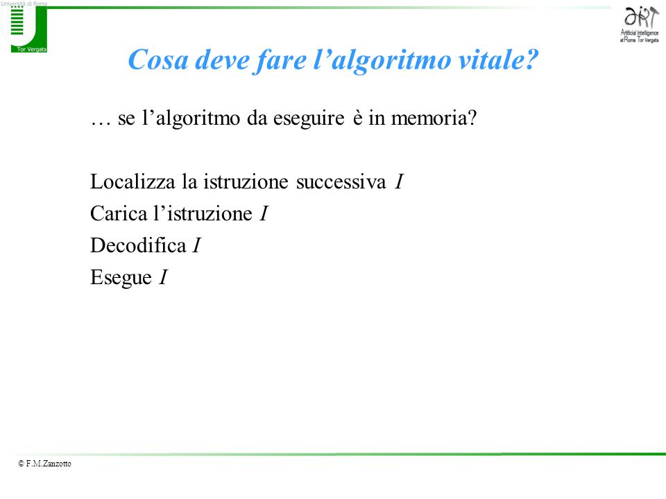© F.M.Zanzotto Cosa deve fare lalgoritmo vitale? … se lalgoritmo da eseguire è in memoria? Localizza la istruzione successiva I Carica listruzione I D