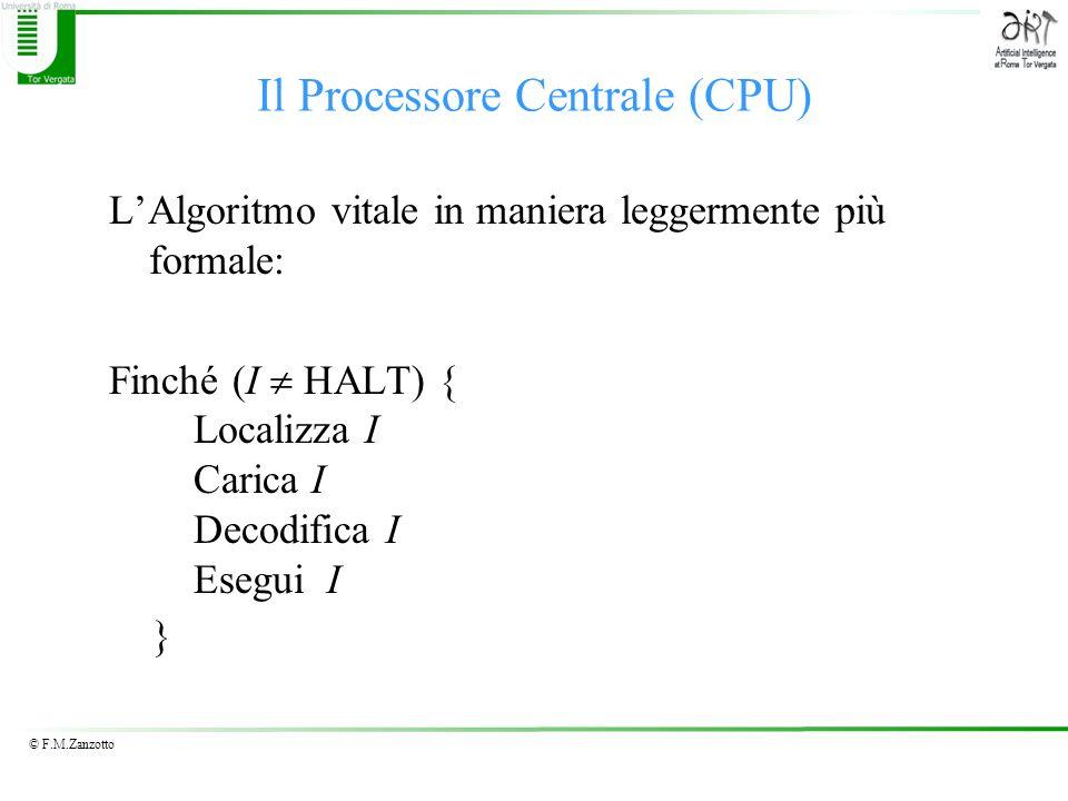 © F.M.Zanzotto Il Processore Centrale (CPU) LAlgoritmo vitale in maniera leggermente più formale: Finché (I HALT) { Localizza I Carica I Decodifica I Esegui I }