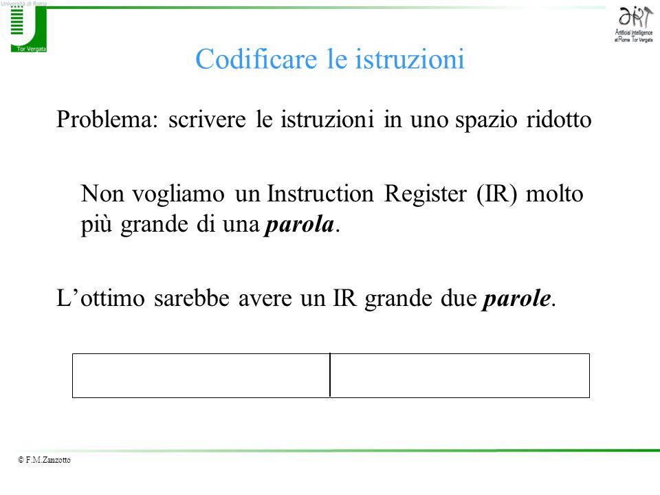 © F.M.Zanzotto Codificare le istruzioni Problema: scrivere le istruzioni in uno spazio ridotto Non vogliamo un Instruction Register (IR) molto più grande di una parola.