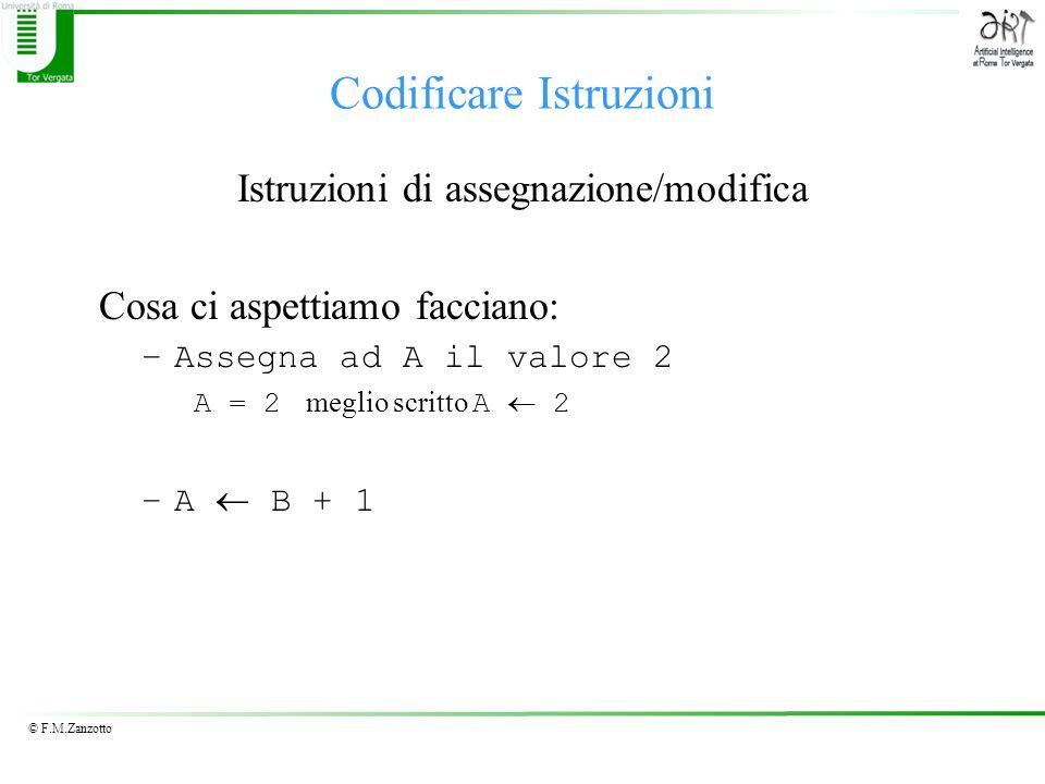 © F.M.Zanzotto Codificare Istruzioni Istruzioni di assegnazione/modifica Cosa ci aspettiamo facciano: –Assegna ad A il valore 2 A = 2 meglio scritto A